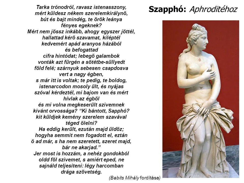 Szapphó: Aphroditéhoz Tarka trónodról, ravasz istenasszony, mért küldesz nékem szerelemkirálynő, bút és bajt mindég, te örök leánya fényes egeknek.