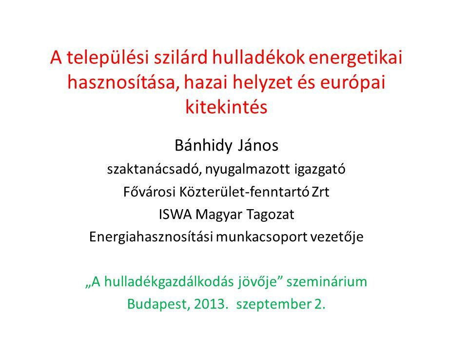 A települési szilárd hulladékok energetikai hasznosítása, hazai helyzet és európai kitekintés Bánhidy János szaktanácsadó, nyugalmazott igazgató Fővár
