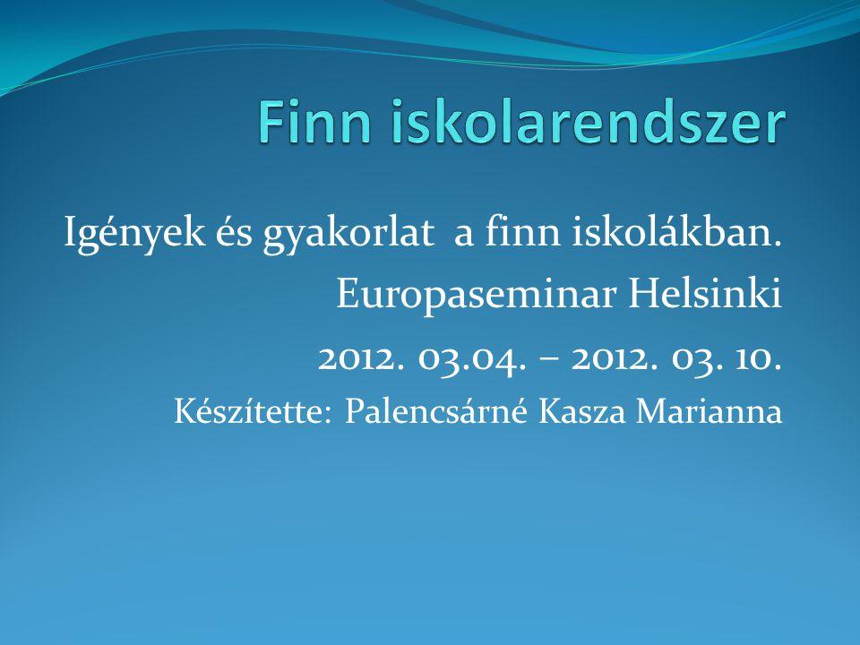 Igények és gyakorlat a finn iskolákban. Europaseminar Helsinki 2012. 03.04. – 2012. 03. 10. Készítette: Palencsárné Kasza Marianna