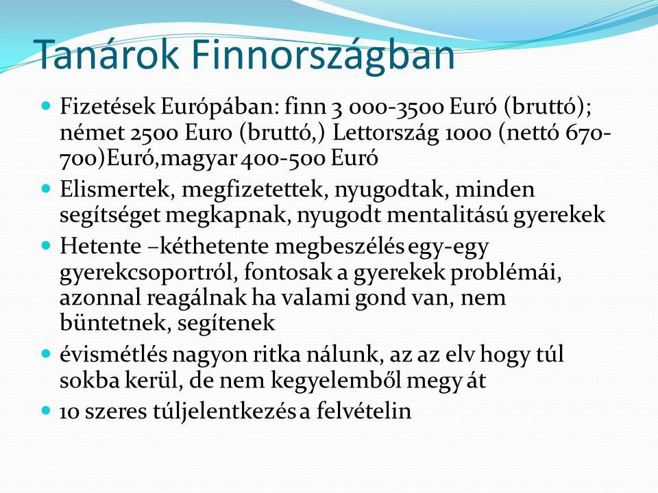 Tanárok Finnországban  Fizetések Európában: finn 3 000-3500 Euró (bruttó); német 2500 Euro (bruttó,) Lettország 1000 (nettó 670- 700)Euró,magyar 400-