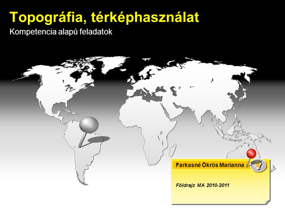 Kompetencia alapú feladatok Topográfia, térképhasználat Farkasné Ökrös Marianna Földrajz MA 2010-2011