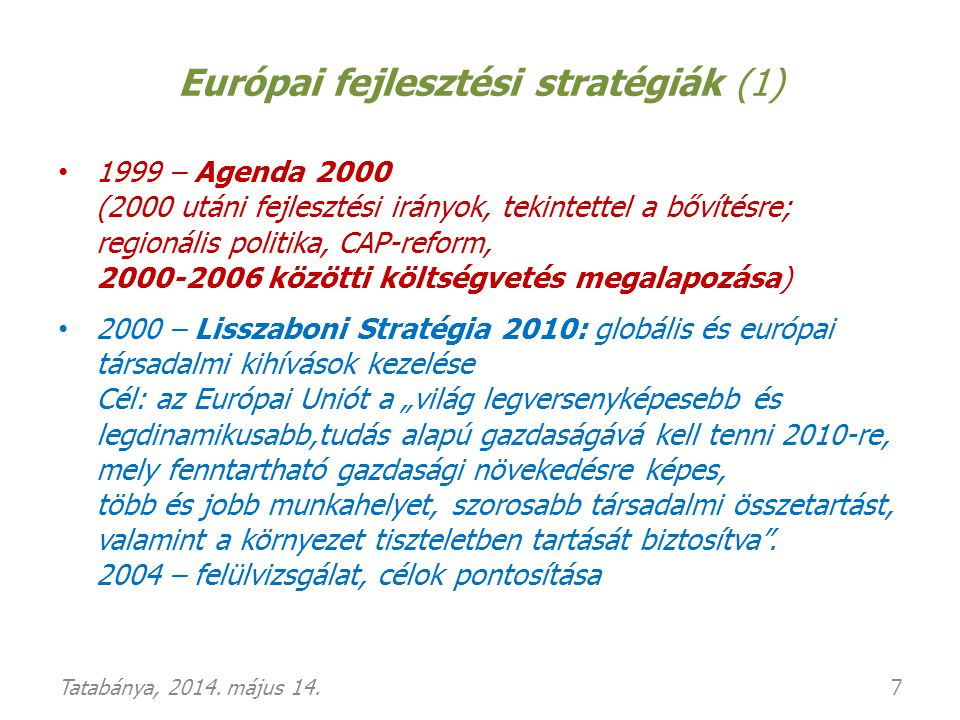 """Európai fejlesztési stratégiák (2): """"Európa 2020 • 2010 – Európa 2020 Stratégia """"Európa 2020: Az intelligens, fenntartható és inkluzív növekedés stratégiája o a Lisszabon-i alapcélok megtartása és újrafogalmazása, o szorosabb koordináció: """"Európai Szemeszter • Éves ciklikus, intézményesített gazdaságpolitikai egyezte- tési mechanizmus a Tagállamok és az Unió között, az EU 2020 Stratégia céljainak jegyében."""