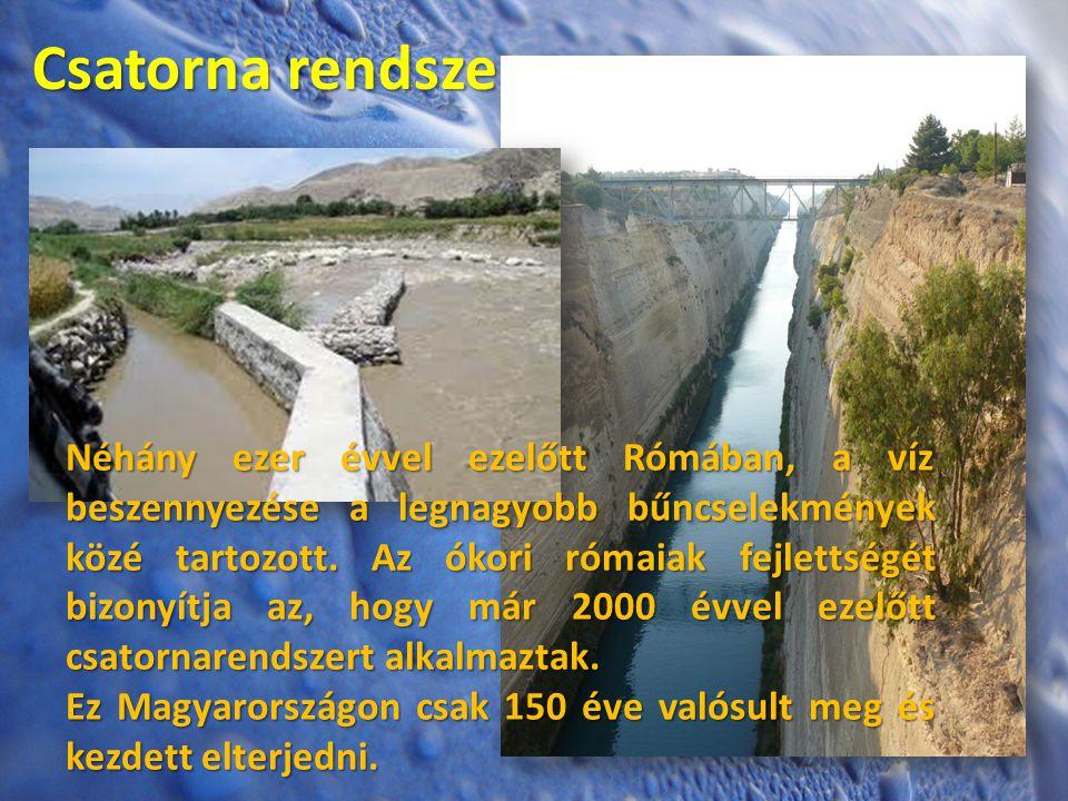 Csatorna rendszer Néhány ezer évvel ezelőtt Rómában, a víz beszennyezése a legnagyobb bűncselekmények közé tartozott. Az ókori rómaiak fejlettségét bi