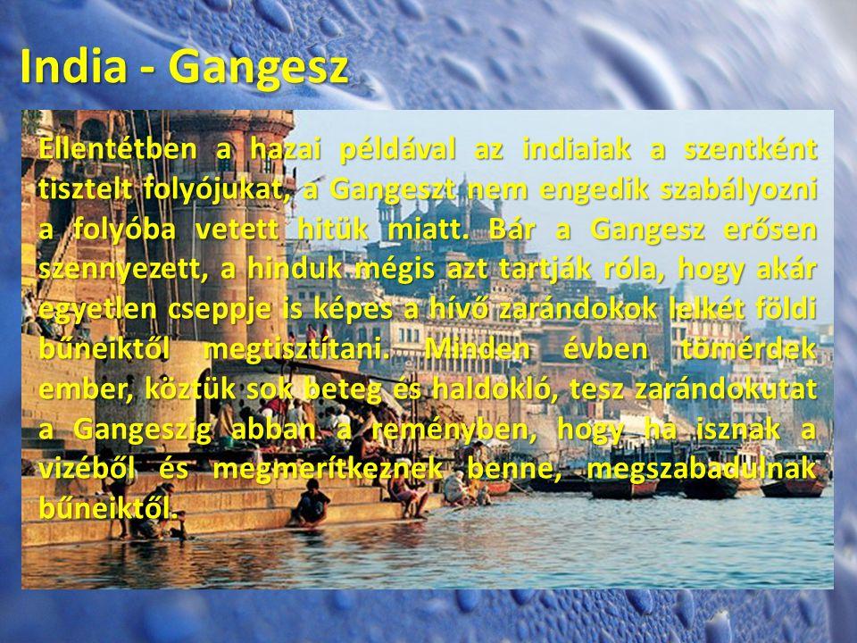 India - Gangesz Ellentétben a hazai példával az indiaiak a szentként tisztelt folyójukat, a Gangeszt nem engedik szabályozni a folyóba vetett hitük mi