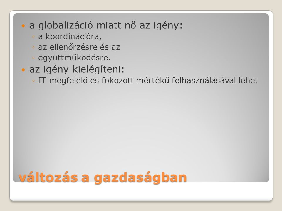 változás a gazdaságban  a globalizáció miatt nő az igény: ◦a koordinációra, ◦az ellenőrzésre és az ◦együttműködésre.  az igény kielégíteni: ◦IT megf