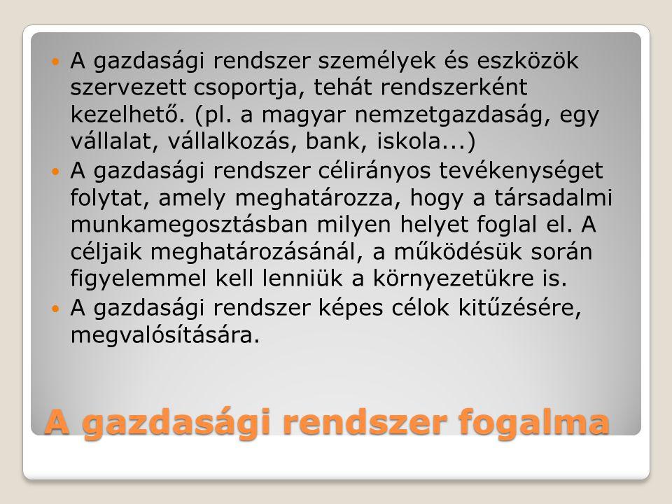 A gazdasági rendszer fogalma  A gazdasági rendszer személyek és eszközök szervezett csoportja, tehát rendszerként kezelhető. (pl. a magyar nemzetgazd