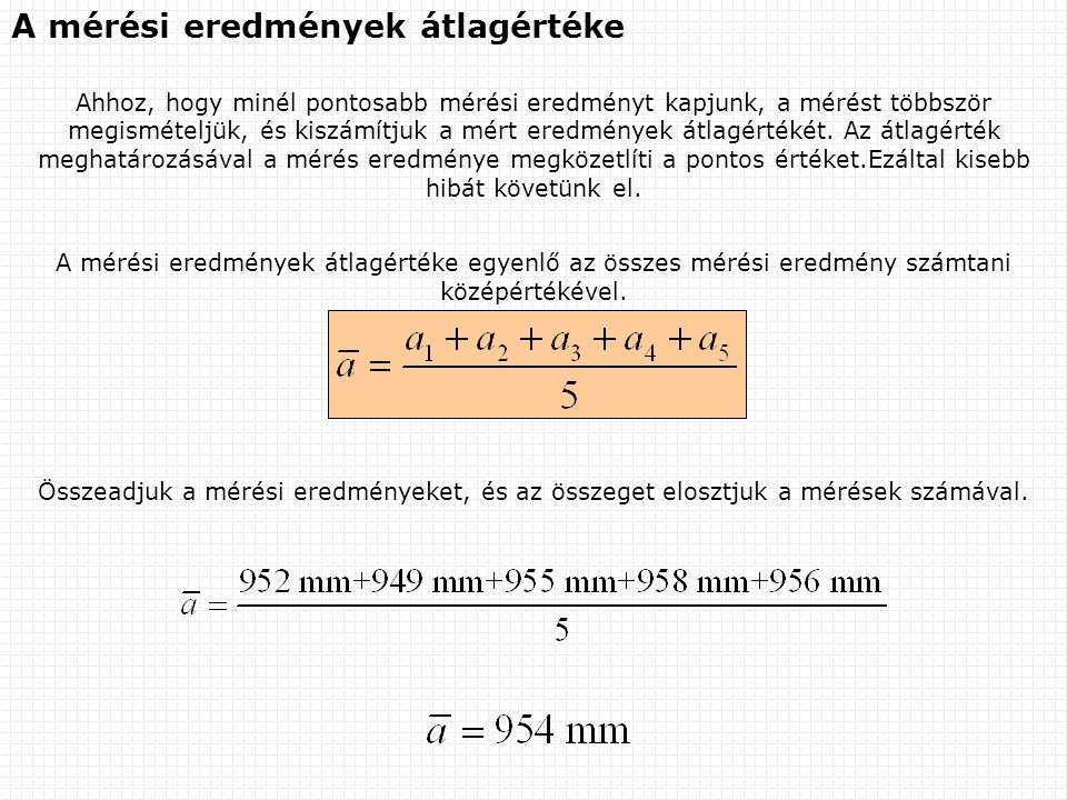 A mérési eredmények átlagértéke Ahhoz, hogy minél pontosabb mérési eredményt kapjunk, a mérést többször megismételjük, és kiszámítjuk a mért eredmények átlagértékét.