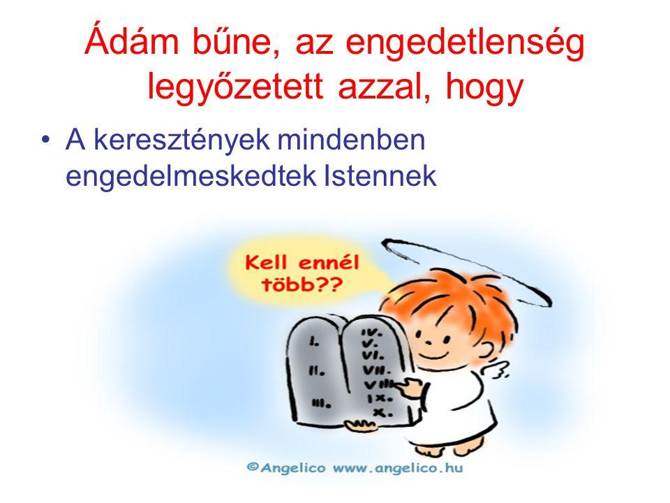 Ádám bűne, az engedetlenség legyőzetett azzal, hogy •A keresztények mindenben engedelmeskedtek Istennek