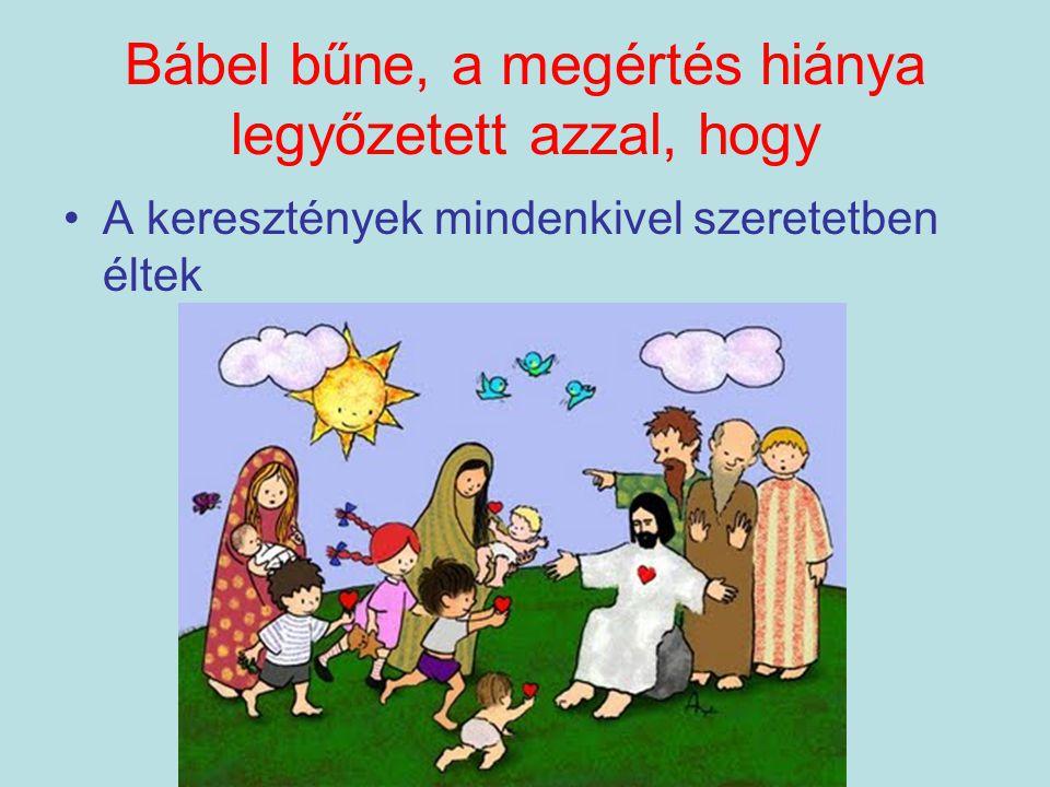 Bábel bűne, a megértés hiánya legyőzetett azzal, hogy •A keresztények mindenkivel szeretetben éltek