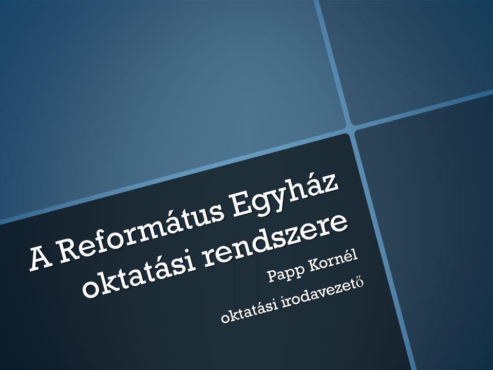 A Református Egyház oktatási rendszere Papp Kornél oktatási irodavezet ő