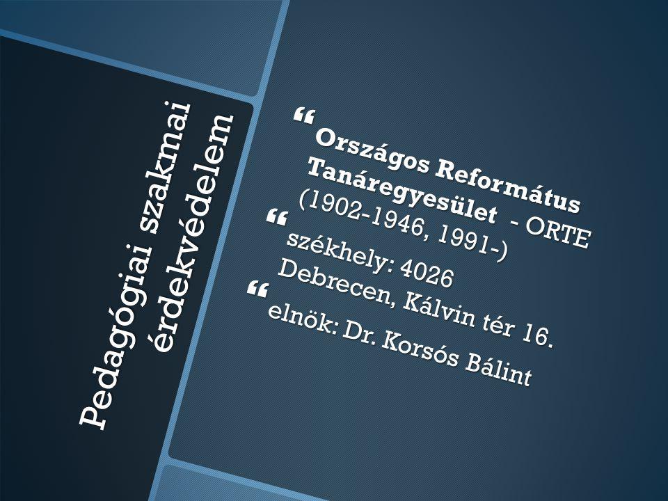 Pedagógiai szakmai érdekvédelem  Országos Református Tanáregyesület - ORTE (1902-1946, 1991-)  székhely: 4026 Debrecen, Kálvin tér 16.  elnök: Dr.