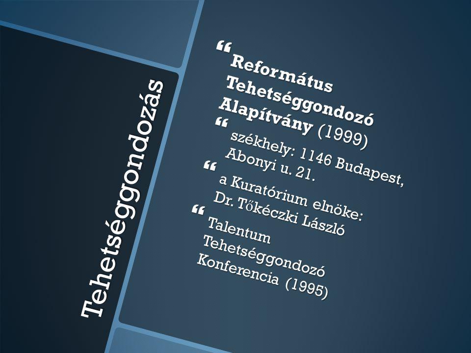 Tehetséggondozás  Református Tehetséggondozó Alapítvány (1999)  székhely: 1146 Budapest, Abonyi u. 21.  a Kuratórium elnöke: Dr. T ő kéczki László