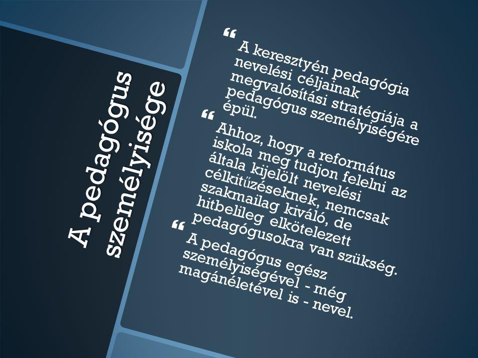 A pedagógus személyisége   A keresztyén pedagógia nevelési céljainak megvalósítási stratégiája a pedagógus személyiségére épül.   Ahhoz, hogy a re