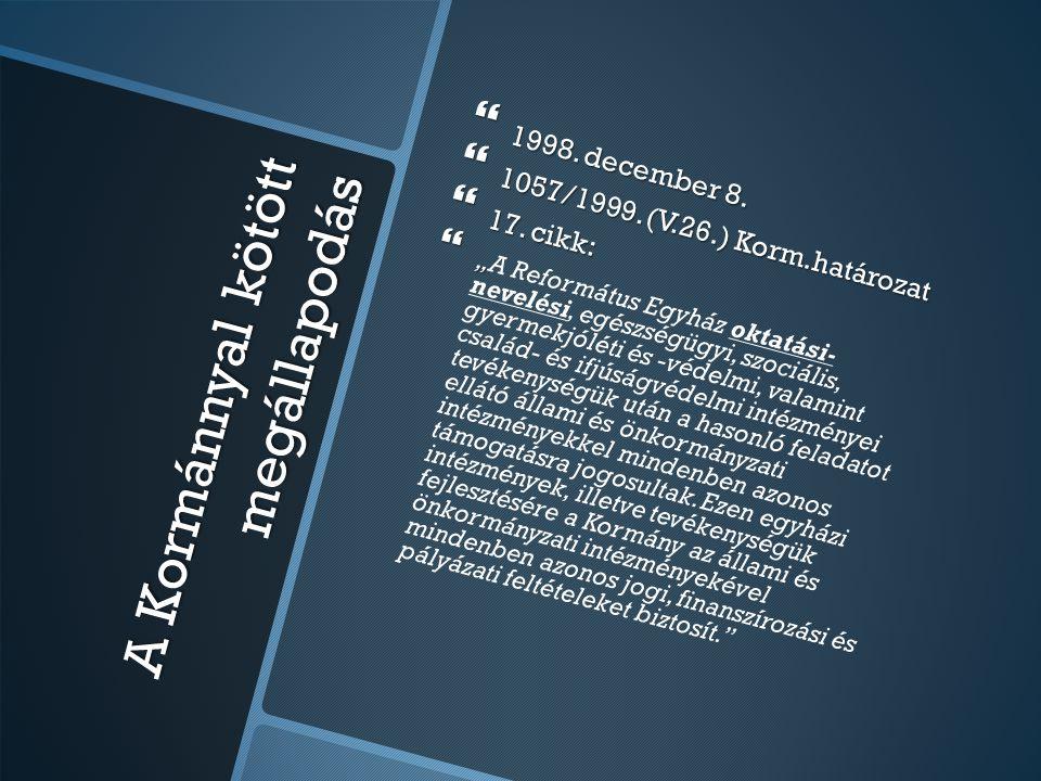 """A Kormánnyal kötött megállapodás  1998. december 8.  1057/1999. (V.26.) Korm.határozat  17. cikk:  """"  """"A Református Egyház oktatási- nevelési, eg"""