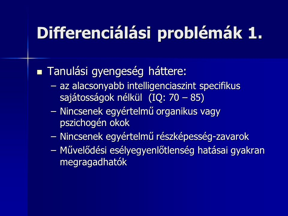 Differenciálási problémák 1.  Tanulási gyengeség háttere: –az alacsonyabb intelligenciaszint specifikus sajátosságok nélkül (IQ: 70 – 85) –Nincsenek