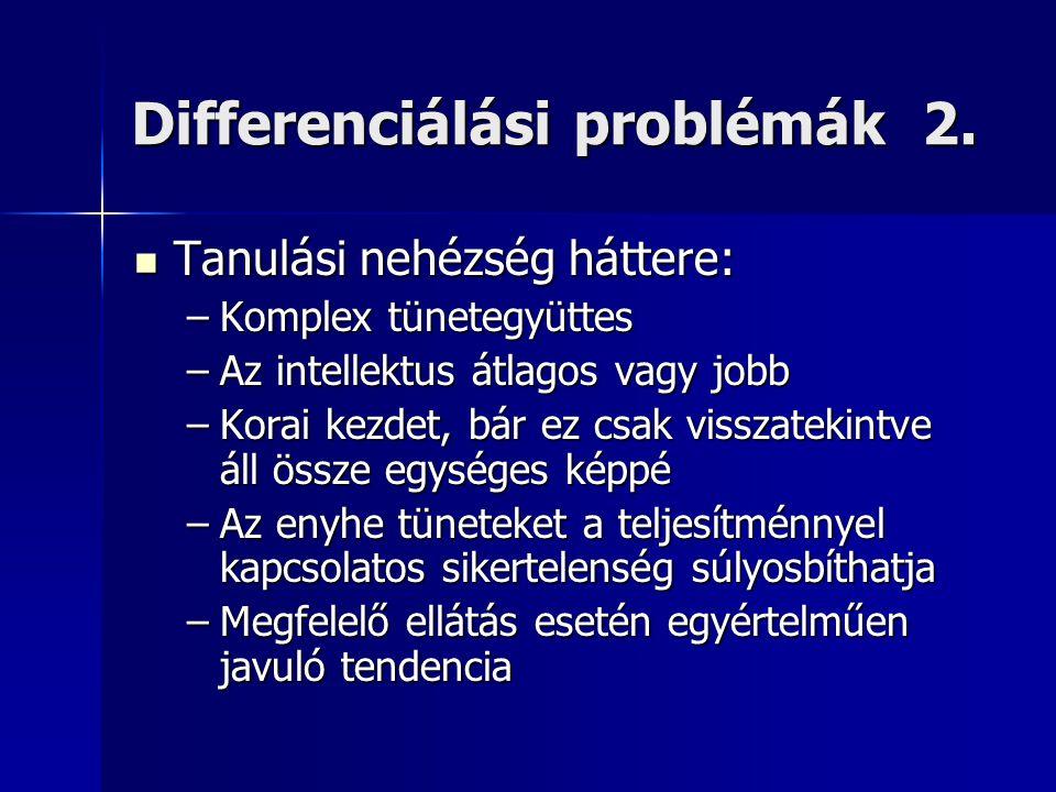 Differenciálási problémák 2.  Tanulási nehézség háttere: –Komplex tünetegyüttes –Az intellektus átlagos vagy jobb –Korai kezdet, bár ez csak visszate