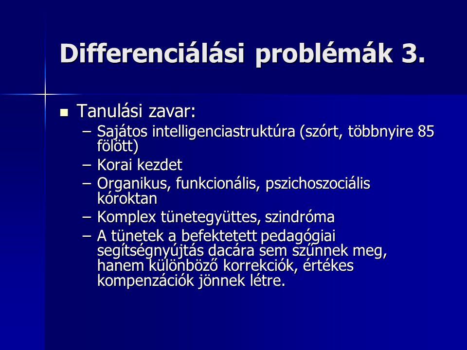 Differenciálási problémák 3.  Tanulási zavar: –Sajátos intelligenciastruktúra (szórt, többnyire 85 fölött) –Korai kezdet –Organikus, funkcionális, ps