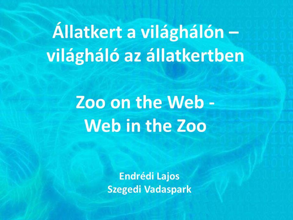 Állatkert a világhálón – világháló az állatkertben Zoo on the Web - Web in the Zoo Endrédi Lajos Szegedi Vadaspark