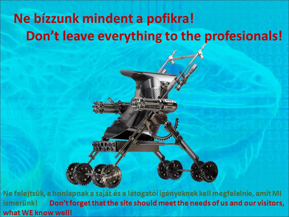 Ne bízzunk mindent a pofikra.Don't leave everything to the profesionals.