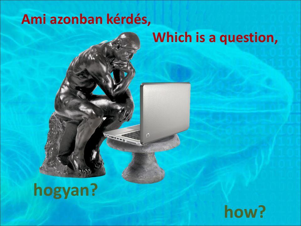 Ami azonban kérdés, Which is a question, hogyan? how?