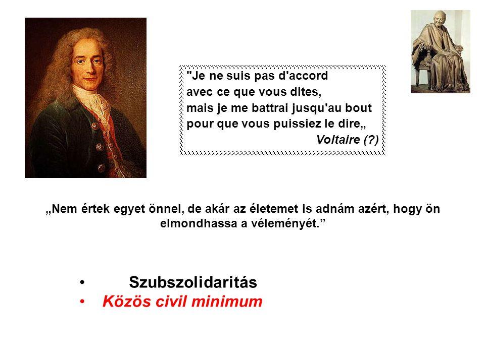 """""""Nem értek egyet önnel, de akár az életemet is adnám azért, hogy ön elmondhassa a véleményét. • Szubszolidaritás • Közös civil minimum Je ne suis pas d accord avec ce que vous dites, mais je me battrai jusqu au bout pour que vous puissiez le dire"""" Voltaire (?)"""