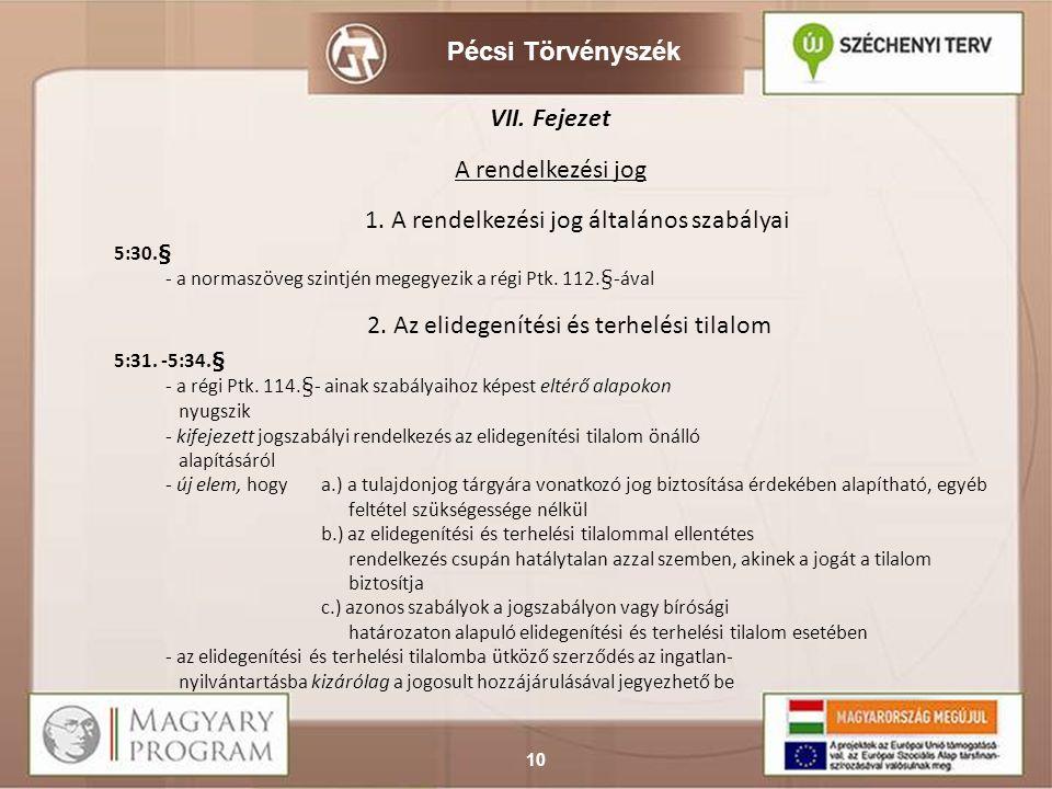 Pécsi Törvényszék 10 VII. Fejezet A rendelkezési jog 1. A rendelkezési jog általános szabályai 5:30.§ - a normaszöveg szintjén megegyezik a régi Ptk.