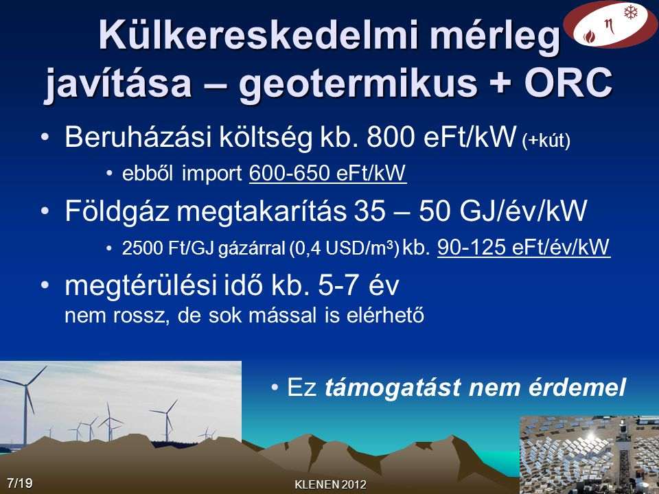 Külkereskedelmi mérleg javítása – geotermikus + ORC •Beruházási költség kb. 800 eFt/kW (+kút) •ebből import 600-650 eFt/kW •Földgáz megtakarítás 35 –