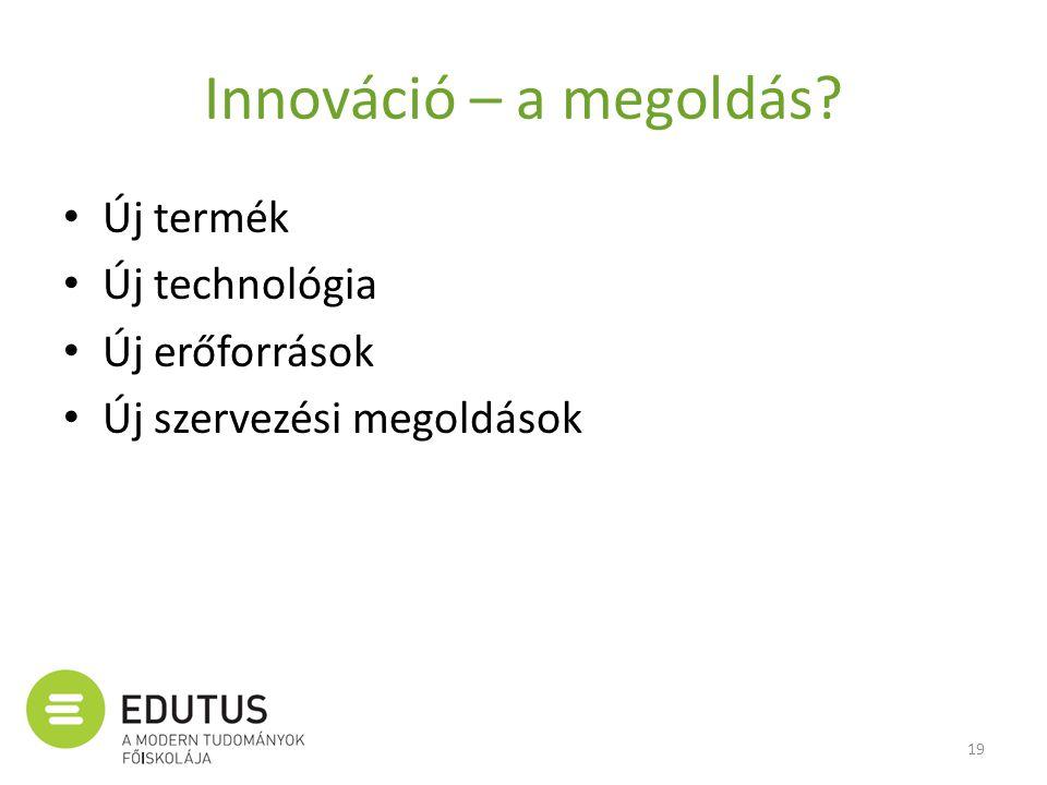 Innováció – a megoldás? • Új termék • Új technológia • Új erőforrások • Új szervezési megoldások 19