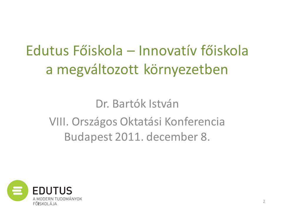 Edutus Főiskola – Innovatív főiskola a megváltozott környezetben Dr. Bartók István VIII. Országos Oktatási Konferencia Budapest 2011. december 8. 2