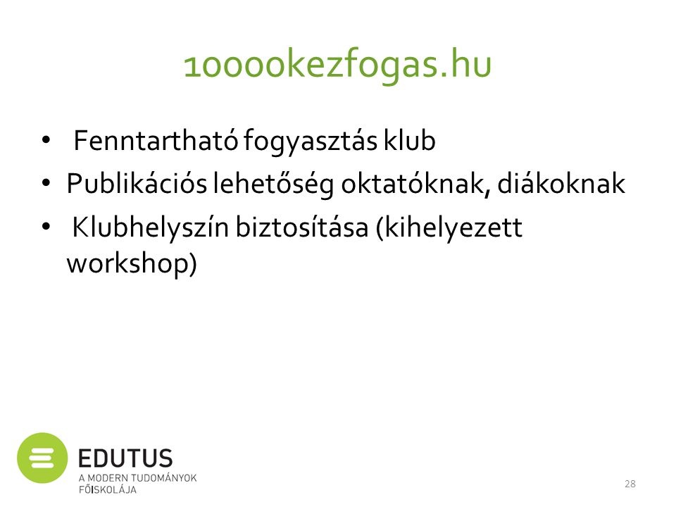 10000kezfogas.hu • Fenntartható fogyasztás klub • Publikációs lehetőség oktatóknak, diákoknak • Klubhelyszín biztosítása (kihelyezett workshop) 28