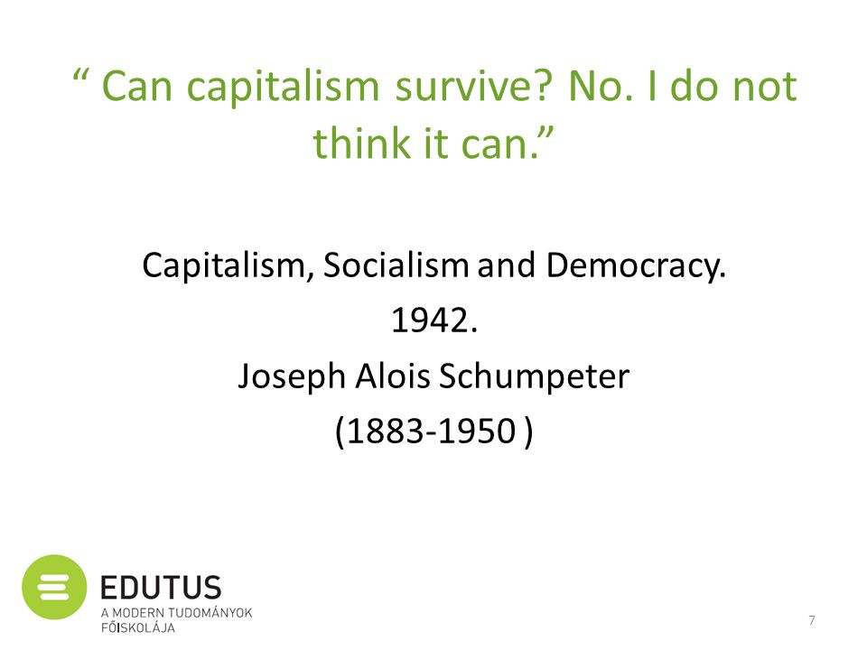 """ Can capitalism survive? No. I do not think it can."" Capitalism, Socialism and Democracy. 1942. Joseph Alois Schumpeter (1883-1950 ) 7"