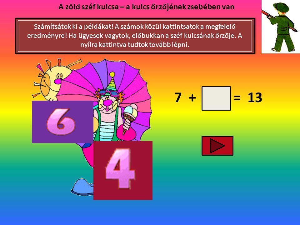 8 + = 11 A zöld széf kulcsa – a kulcs őrzőjének zsebében van Számítsátok ki a példákat! A számok közül kattintsatok a megfelelő eredményre! Ha ügyesek