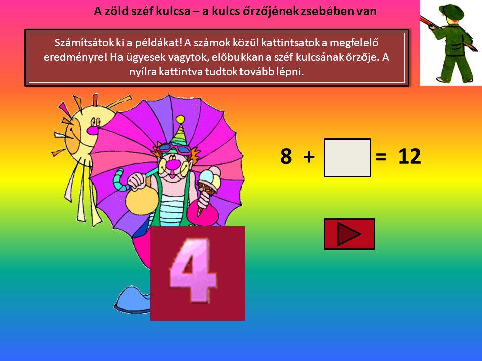 7 + = 13 A zöld széf kulcsa – a kulcs őrzőjének zsebében van Számítsátok ki a példákat! A számok közül kattintsatok a megfelelő eredményre! Ha ügyesek