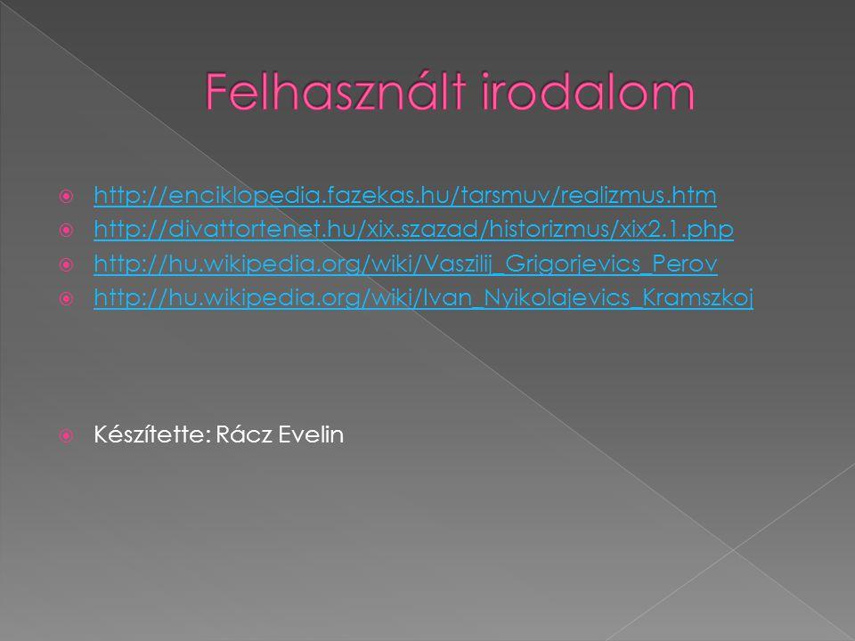  http://enciklopedia.fazekas.hu/tarsmuv/realizmus.htm http://enciklopedia.fazekas.hu/tarsmuv/realizmus.htm  http://divattortenet.hu/xix.szazad/historizmus/xix2.1.php http://divattortenet.hu/xix.szazad/historizmus/xix2.1.php  http://hu.wikipedia.org/wiki/Vaszilij_Grigorjevics_Perov http://hu.wikipedia.org/wiki/Vaszilij_Grigorjevics_Perov  http://hu.wikipedia.org/wiki/Ivan_Nyikolajevics_Kramszkoj http://hu.wikipedia.org/wiki/Ivan_Nyikolajevics_Kramszkoj  Készítette: Rácz Evelin