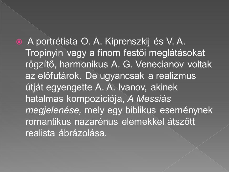  A portrétista O. A. Kiprenszkij és V. A. Tropinyin vagy a finom festői meglátásokat rögzítő, harmonikus A. G. Venecianov voltak az előfutárok. De ug