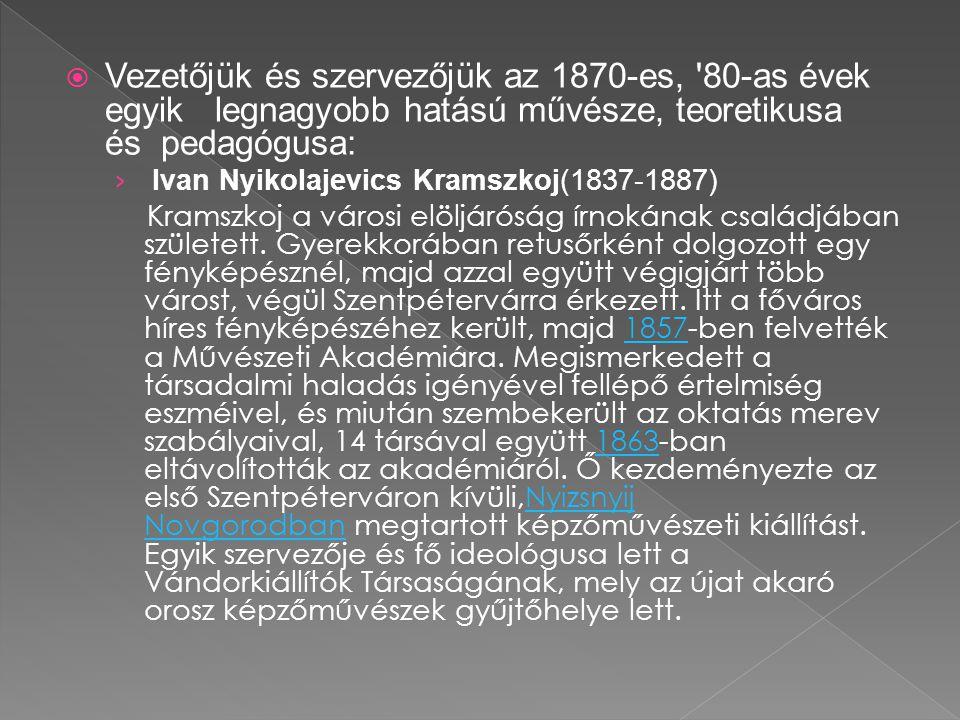  Vezetőjük és szervezőjük az 1870-es, 80-as évek egyik legnagyobb hatású művésze, teoretikusa és pedagógusa: › Ivan Nyikolajevics Kramszkoj(1837-1887) Kramszkoj a városi elöljáróság írnokának családjában született.