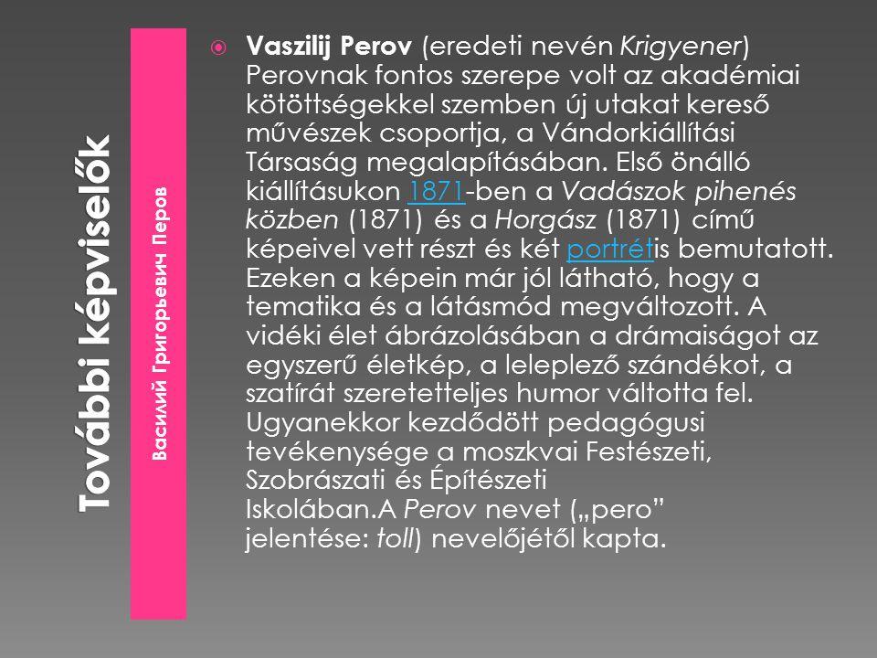 Василий Григорьевич Перов  Vaszilij Perov (eredeti nevén Krigyener) Perovnak fontos szerepe volt az akadémiai kötöttségekkel szemben új utakat kereső művészek csoportja, a Vándorkiállítási Társaság megalapításában.