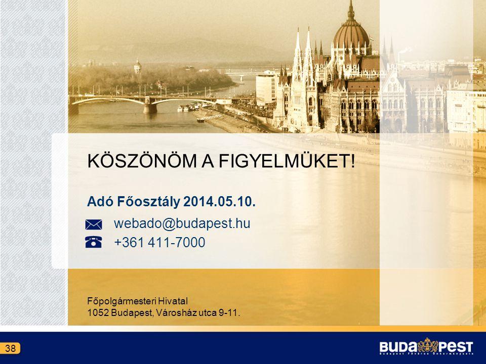 KÖSZÖNÖM A FIGYELMÜKET! Főpolgármesteri Hivatal 1052 Budapest, Városház utca 9-11. 38 Adó Főosztály 2014.05.10. webado@budapest.hu +361 411-7000