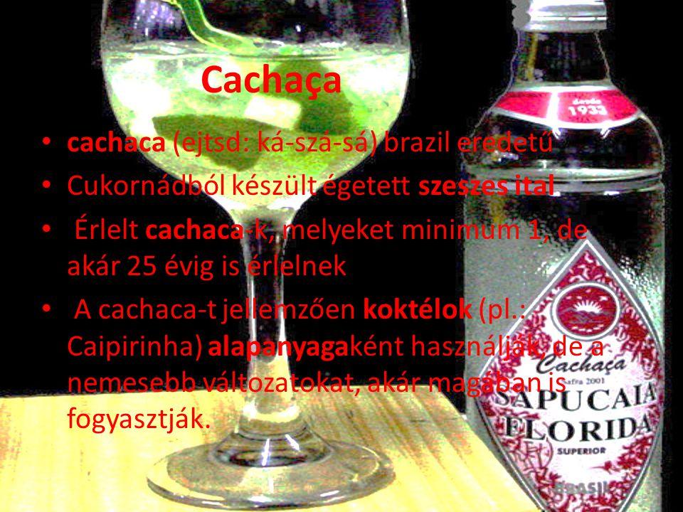 Cachaça • cachaca (ejtsd: ká-szá-sá) brazil eredetű • Cukornádból készült égetett szeszes ital • Érlelt cachaca-k, melyeket minimum 1, de akár 25 évig is érlelnek • A cachaca-t jellemzően koktélok (pl.: Caipirinha) alapanyagaként használják, de a nemesebb változatokat, akár magában is fogyasztják.