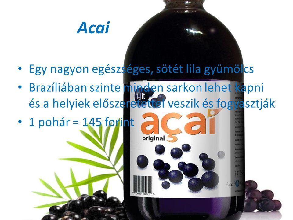 Acai • Egy nagyon egészséges, sötét lila gyümölcs • Brazíliában szinte minden sarkon lehet kapni és a helyiek előszeretettel veszik és fogyasztják • 1 pohár = 145 forint