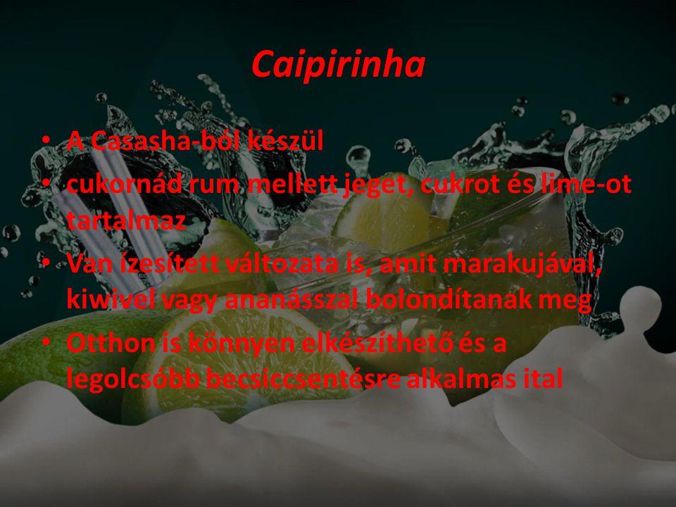Caipirinha • A Casasha-ból készül • cukornád rum mellett jeget, cukrot és lime-ot tartalmaz • Van ízesített változata is, amit marakujával, kiwivel vagy ananásszal bolondítanak meg • Otthon is könnyen elkészíthető és a legolcsóbb becsiccsentésre alkalmas ital