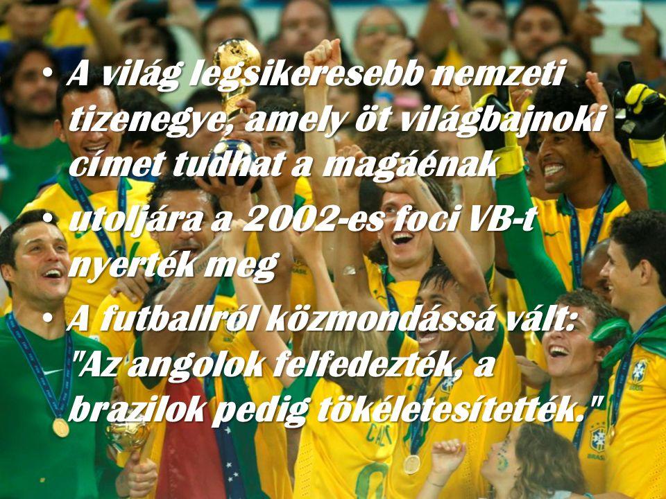 • A világ legsikeresebb nemzeti tizenegye, amely öt világbajnoki címet tudhat a magáénak • utoljára a 2002-es foci VB-t nyerték meg • A futballról közmondássá vált: Az angolok felfedezték, a brazilok pedig tökéletesítették.