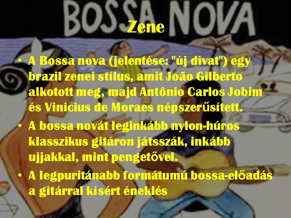 Zene • A Bossa nova (jelentése: új divat ) egy brazil zenei stílus, amit João Gilberto alkotott meg, majd Antônio Carlos Jobim és Vinicius de Moraes népszer ű sített.