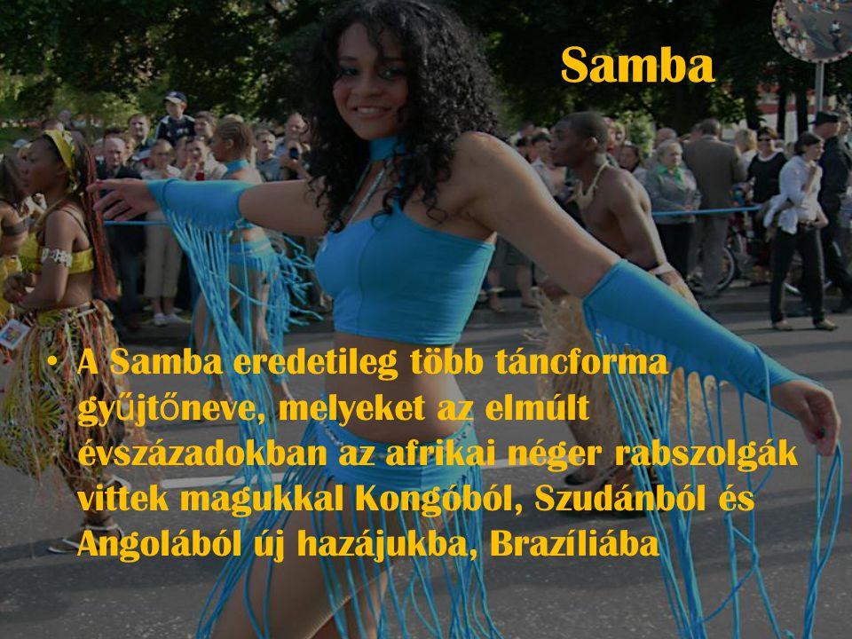 Samba • A Samba eredetileg több táncforma gy ű jt ő neve, melyeket az elmúlt évszázadokban az afrikai néger rabszolgák vittek magukkal Kongóból, Szudánból és Angolából új hazájukba, Brazíliába