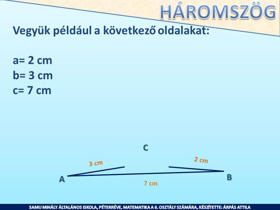 Vegyük például a következő oldalakat: a= 2 cm b= 3 cm c= 7 cm A B C 2 cm 3 cm 7 cm