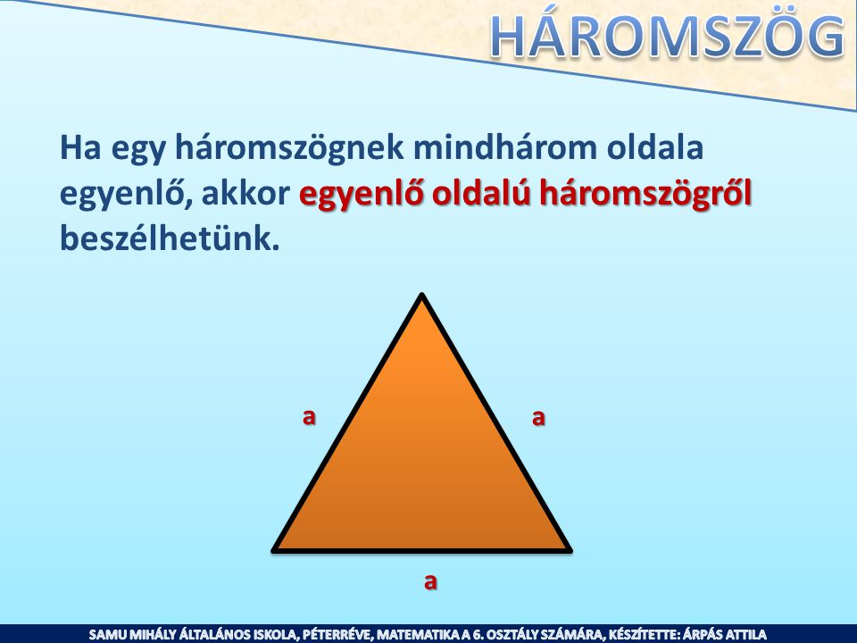 Ha egy háromszögnek mindhárom oldala egyenlő oldalú háromszögről egyenlő, akkor egyenlő oldalú háromszögről beszélhetünk. a a a