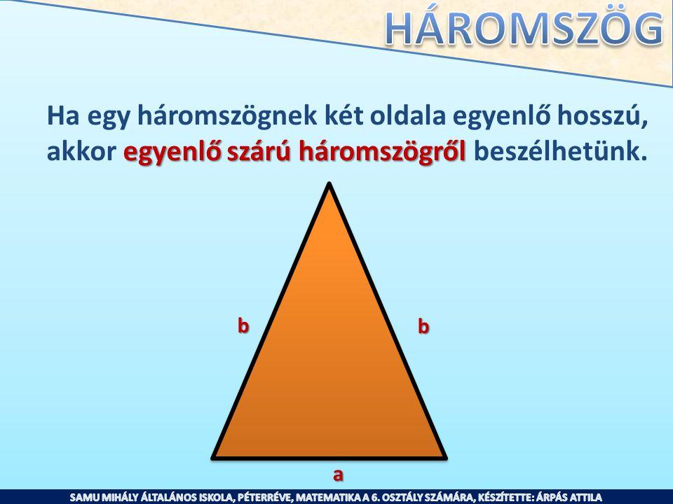 Ha egy háromszögnek két oldala egyenlő hosszú, egyenlő szárú háromszögről akkor egyenlő szárú háromszögről beszélhetünk. b a b
