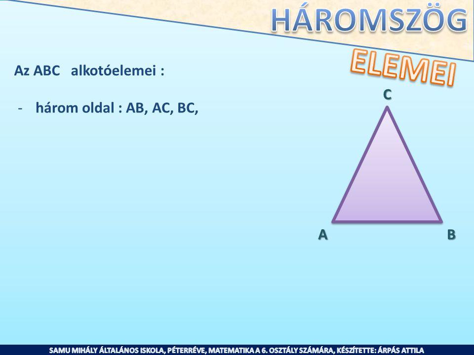 Az ABC alkotóelemei : -három oldal : AB, AC, BC, -három csúcs: A, B, C AB C