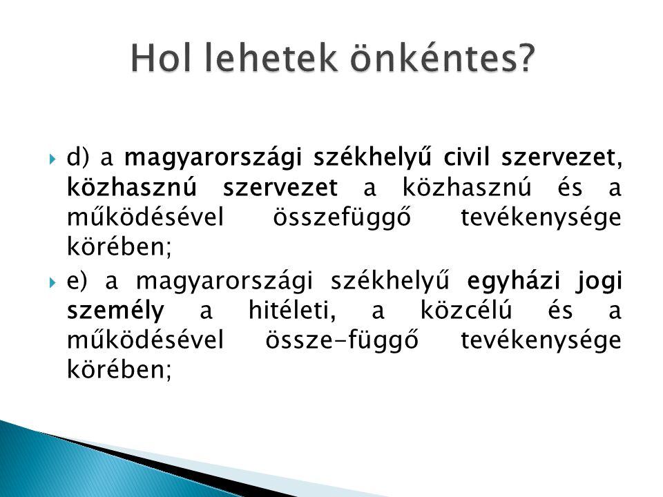  d) a magyarországi székhelyű civil szervezet, közhasznú szervezet a közhasznú és a működésével összefüggő tevékenysége körében;  e) a magyarországi székhelyű egyházi jogi személy a hitéleti, a közcélú és a működésével össze-függő tevékenysége körében;
