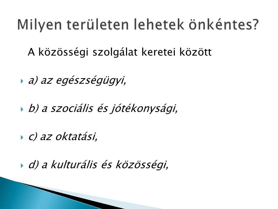 A közösségi szolgálat keretei között  a) az egészségügyi,  b) a szociális és jótékonysági,  c) az oktatási,  d) a kulturális és közösségi,